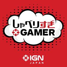 IGN JAPAN しゃべりすぎGAMER ポッドキャスト