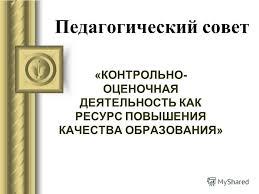 Презентация на тему Педагогический совет КОНТРОЛЬНО ОЦЕНОЧНАЯ  1 Педагогический совет КОНТРОЛЬНО ОЦЕНОЧНАЯ ДЕЯТЕЛЬНОСТЬ КАК РЕСУРС ПОВЫШЕНИЯ КАЧЕСТВА ОБРАЗОВАНИЯ