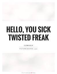Hello You Sick Twisted Freak Picture Quotes