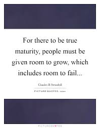 Maturity Quotes Custom For There To Be True Maturity People Must Be Given Room To