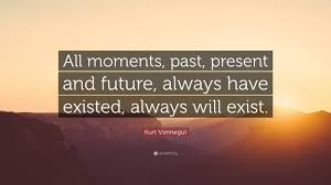 "Beautiful Past Quotes Best Of Kurt Vonnegut Quote ""All Moments Past Present And Future Always"
