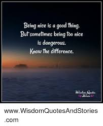 Being Nice Quotes Awesome Being Nice Is A Good Thing Butsometimes Being Too Nice Is Dangerous