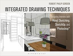 architecture design drawing techniques. Integrated Drawing Techniques: Designing Interiors With Hand Sketching, SketchUp, And Photoshop Architecture Design Techniques