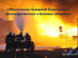 Презентация на тему Обеспечение пожарной безопасности  1 Обеспечение пожарной безопасности производственных и бытовых объектов