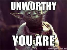 Unworthy You Are - Yoda | Meme Generator via Relatably.com