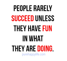 Fun Quotes About Life Adorable Life Quote People Rarely Succeed Unless They Have Fun In What They