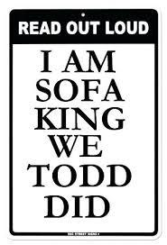 Im Sofa King We Todd Did Jokes Sofa King Stupid Jokes We Did Im Sofa