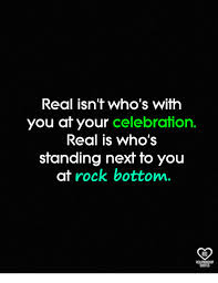 Rock Bottom Quotes Awesome Real Isn't Who's With You At Your Celebration Real Is Who's Standing