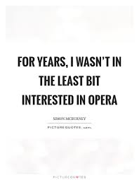 Opera Quotes Enchanting For Years I Wasn't In The Least Bit Interested In Opera Picture