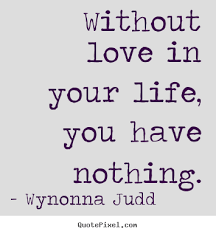 Life Without Love Quotes Without love in your life you have nothing Wynonna Judd top love 10