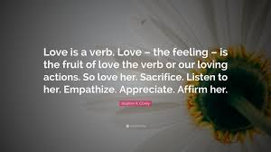 "Love Her Quotes Unique Stephen R Covey Quote ""Love Is A Verb Love The Feeling Is The"