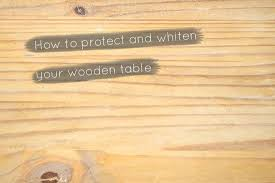 protect and whiten your wooden table