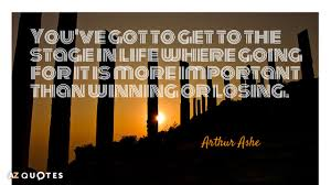 Arthur Ashe Quote You've Got To Get To The Stage In Life Where Magnificent Arthur Ashe Quotes