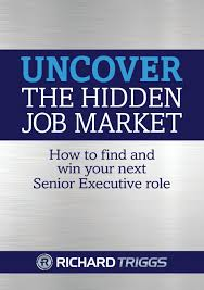uncover the hidden job market how to and win your next uncover the hidden job market how to and win your next senior executive role richard triggs 9780994218797 com books