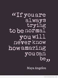 Trying To Be Normal Quote By Maya Angelou Words 40 Me Maybe U Amazing Maya Angelou Quotes