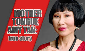 mother tongue amy tan essay true story bigessaywriter com language is the element that plays a huge role in the life of any person have you ever thought about it we use this source every day but pay no attention