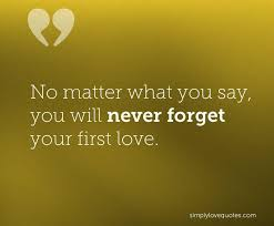 Forget Love Quotes Adorable No matter what you say you will never forget your first Love Quotes