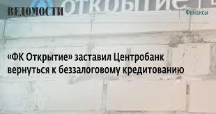 ФК Открытие заставил Центробанк вернуться к беззалоговому   ФК Открытие заставил Центробанк вернуться к беззалоговому кредитованию ВЕДОМОСТИ