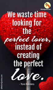Perfect Love Quotes Extraordinary We Waste Time Looking For The Perfect Lover Instead Of Creating The