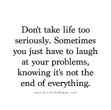 Don't Take Life Too Seriously Sometimes You Just Have To Laugh At Interesting Serious Quotes