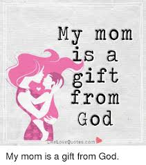 Mom Love Quotes Classy My Mom LS A Gift From God Ke Love Quotescom My Mom Is A Gift From