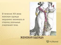 Презентация на тему Презентация к уроку по изобразительному  5 В течение xix века женская одежда медленно менялась в сторону реальных очертаний тела