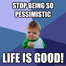 stop being so pessimistic life is good! - Success Kid - quickmeme via Relatably.com