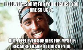 I feel very sorry for you because you are so ugly, but I feel ever ... via Relatably.com