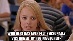 Who here has ever felt personally victimized by Regina George ... via Relatably.com
