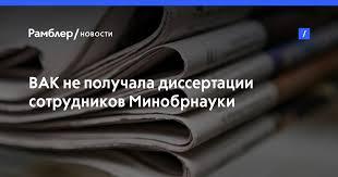 ВАК не получала диссертации сотрудников Минобрнауки для проверки  ВАК не получала диссертации сотрудников Минобрнауки для проверки на плагиат Рамблер новости