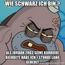 Check spelling or type a new query. Wie Schwarz Ich Bin Als Jordan 2003 Seine Karriere Beendete Habe Ich 1 Stunde Lang Geheult Spongebob How Tough Am I Meme Generator