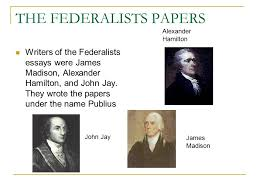 who were the federalists and the anti federalists i federalists the federalists papers writers of the federalists essays were james madison alexander hamilton and