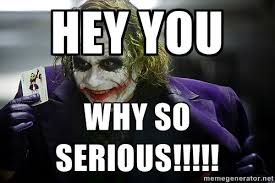 HEY YOU WHY SO SERIOUS!!!!! - joker | Meme Generator via Relatably.com