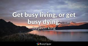 Stephen King Quotes On Love Cool Get Busy Living Or Get Busy Dying Stephen King BrainyQuote