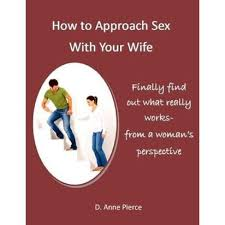 How to Approach Sex With Your Wife by D. Anne Pierce