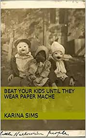 Beat Your Kids Until They Wear Paper Mache eBook: Sims, Karina: Amazon.in:  Kindle Store