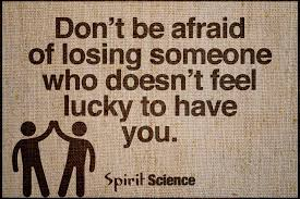 Don't Be Afraid Of Losing Someone Who Doesn't Feel Lucky To Have You Inspiration Spirit Science Quotes