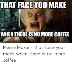 Coffee pos grab me coffee arghi need coffee! I Need More Coffee Meme