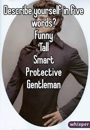 five words to describe you yourself in five words funny smart protective gentleman