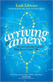 arriving at amen seven catholic prayers that even i can offer leah libresco 9781594715877 amazon books