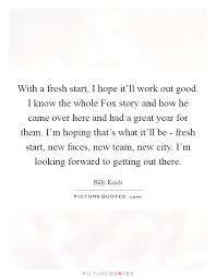 With A Fresh Start I Hope It'll Work Out Good I Know The Whole Stunning Fresh Start Quotes