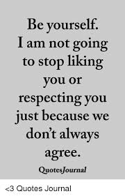 Quotes About Not Liking Yourself Best of Be Yourself I Am Not Going To Stop Liking You Or Respecting You Just