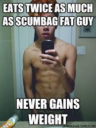 Has fast metabolism Makes fun of anyone close to fat - Scumbag ... via Relatably.com