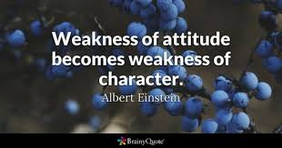 weakness quotes brainyquote weakness of attitude becomes weakness of character albert einstein