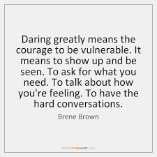 Daring Greatly Quote Simple Daring Greatly Means The Courage To Be Vulnerable It Means To Show