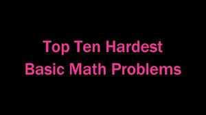 top ten hardest basic math problems