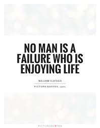 No Man Is A Failure Who Is Enjoying Life Picture Quotes Impressive Quotes About Enjoying Life