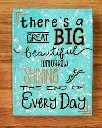 Beautiful Painting Quotes Best Of There's A Great Big Beautiful Tomorrow Shining At The End Of Every