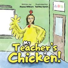 My Teacher's a Chicken! By Alyssa Wilburn Illustrated by Tabitha Hamm