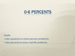 1 goals use equations to solve percent problems use percents to solve real life problems